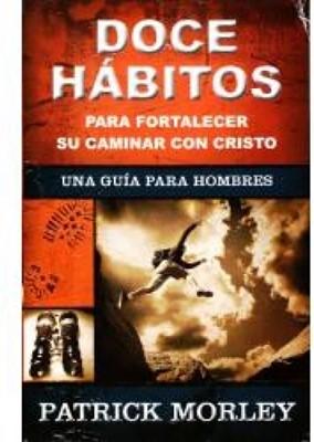 Doce Hábitos para Fortalecer su Caminar con Cristo: Una Guía para Hombres (Rústica) [Libro]