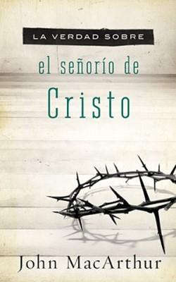 La Verdad sobre el Señorío de Cristo (Tapa Suave) [Libro]