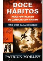 Doce Hábitos para Fortalecer su Caminar con Cristo: Una Guía para Hombres